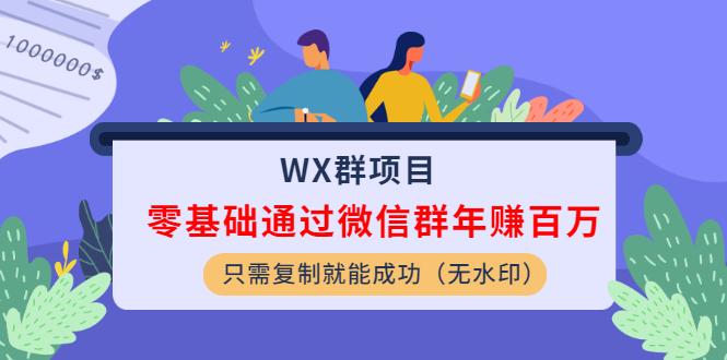 WX群项目:零基础通过微信群年赚百万,只需复制就能成功(无水印)